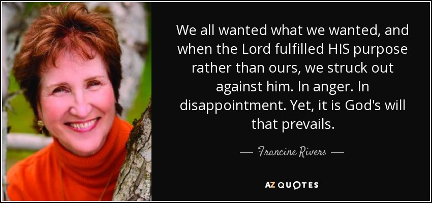 We all wanted what we wanted, and when the Lord fulfilled HIS purpose rather than ours, we struck out against him. In anger. In disappointment. Yet, it is God's will that prevails. - Francine Rivers