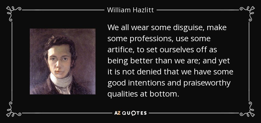 We all wear some disguise, make some professions, use some artifice, to set ourselves off as being better than we are; and yet it is not denied that we have some good intentions and praiseworthy qualities at bottom. - William Hazlitt