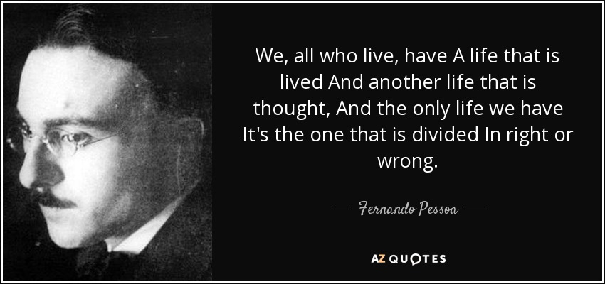 We, all who live, have A life that is lived And another life that is thought, And the only life we have It's the one that is divided In right or wrong. - Fernando Pessoa