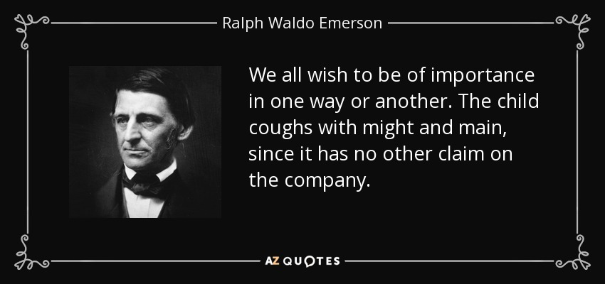 We all wish to be of importance in one way or another. The child coughs with might and main, since it has no other claim on the company. - Ralph Waldo Emerson