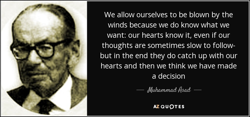 We allow ourselves to be blown by the winds because we do know what we want: our hearts know it, even if our thoughts are sometimes slow to follow- but in the end they do catch up with our hearts and then we think we have made a decision - Muhammad Asad