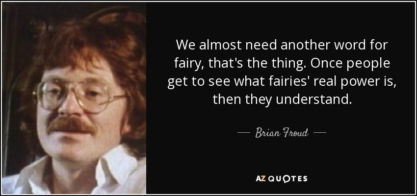 We almost need another word for fairy, that's the thing. Once people get to see what fairies' real power is, then they understand. - Brian Froud