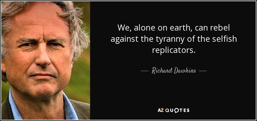 We, alone on earth, can rebel against the tyranny of the selfish replicators. - Richard Dawkins