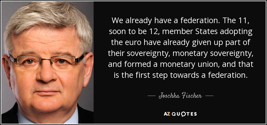 We already have a federation. The 11, soon to be 12, member States adopting the euro have already given up part of their sovereignty, monetary sovereignty, and formed a monetary union, and that is the first step towards a federation. - Joschka Fischer