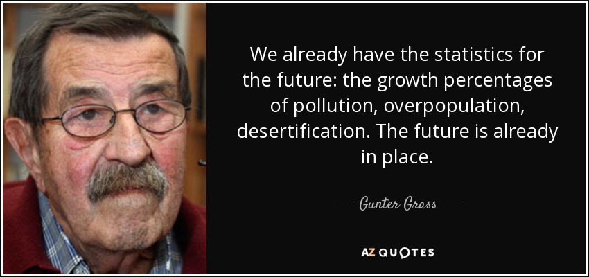 We already have the statistics for the future: the growth percentages of pollution, overpopulation, desertification. The future is already in place. - Gunter Grass