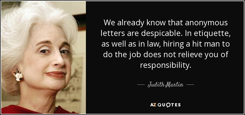 We already know that anonymous letters are despicable. In etiquette, as well as in law, hiring a hit man to do the job does not relieve you of responsibility. - Judith Martin