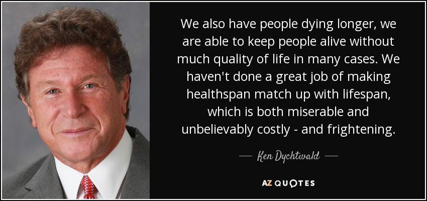 We also have people dying longer, we are able to keep people alive without much quality of life in many cases. We haven't done a great job of making healthspan match up with lifespan, which is both miserable and unbelievably costly - and frightening. - Ken Dychtwald