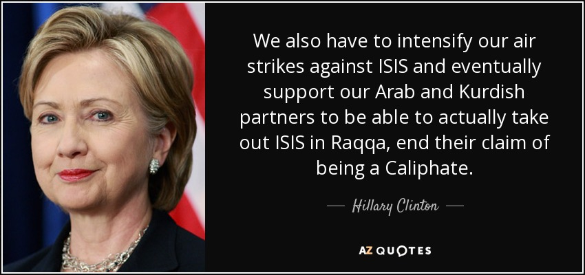 We also have to intensify our air strikes against ISIS and eventually support our Arab and Kurdish partners to be able to actually take out ISIS in Raqqa, end their claim of being a Caliphate. - Hillary Clinton