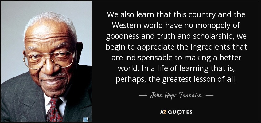 We also learn that this country and the Western world have no monopoly of goodness and truth and scholarship, we begin to appreciate the ingredients that are indispensable to making a better world. In a life of learning that is, perhaps, the greatest lesson of all. - John Hope Franklin