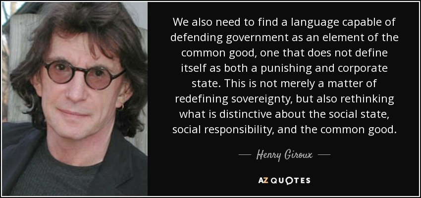 We also need to find a language capable of defending government as an element of the common good, one that does not define itself as both a punishing and corporate state. This is not merely a matter of redefining sovereignty, but also rethinking what is distinctive about the social state, social responsibility, and the common good. - Henry Giroux