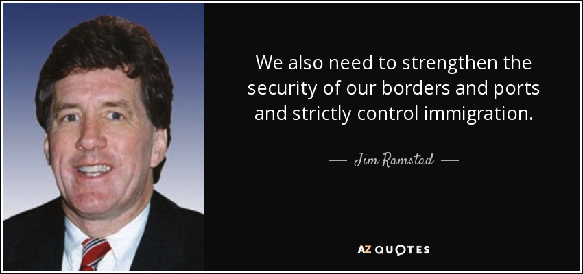 We also need to strengthen the security of our borders and ports and strictly control immigration. - Jim Ramstad