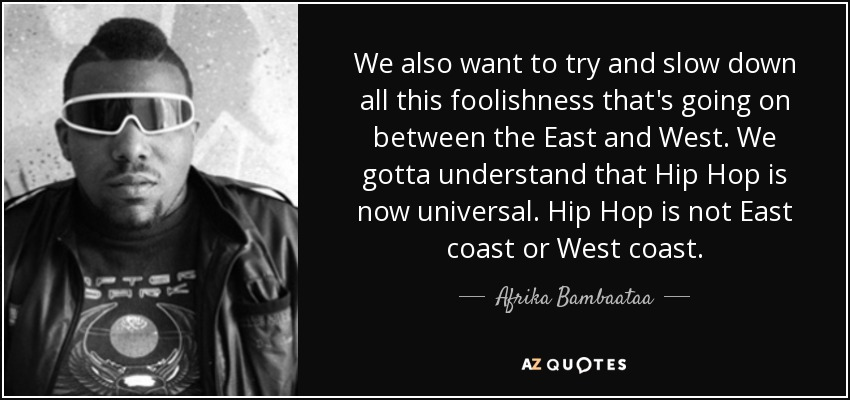 We also want to try and slow down all this foolishness that's going on between the East and West. We gotta understand that Hip Hop is now universal. Hip Hop is not East coast or West coast. - Afrika Bambaataa