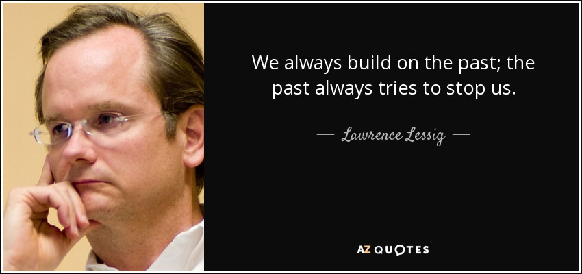 We always build on the past; the past always tries to stop us. - Lawrence Lessig