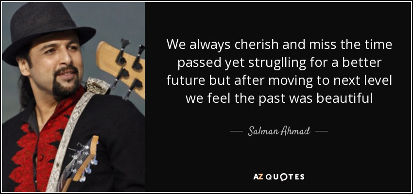 We always cherish and miss the time passed yet struglling for a better future but after moving to next level we feel the past was beautiful - Salman Ahmad