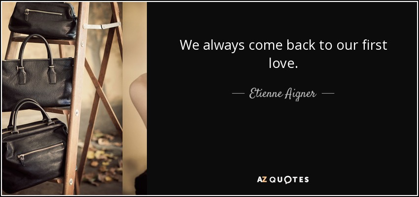 Etienne Aigner quote: We always come back to our first love