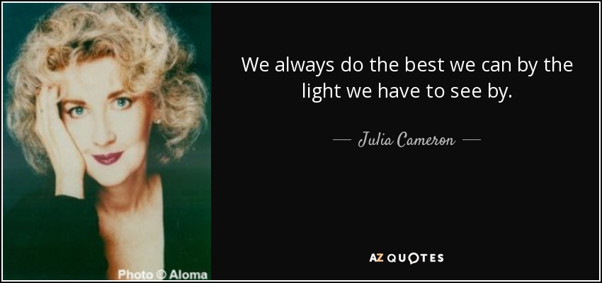 We always do the best we can by the light we have to see by. - Julia Cameron