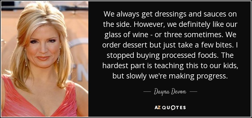 We always get dressings and sauces on the side. However, we definitely like our glass of wine - or three sometimes. We order dessert but just take a few bites. I stopped buying processed foods. The hardest part is teaching this to our kids, but slowly we're making progress. - Dayna Devon