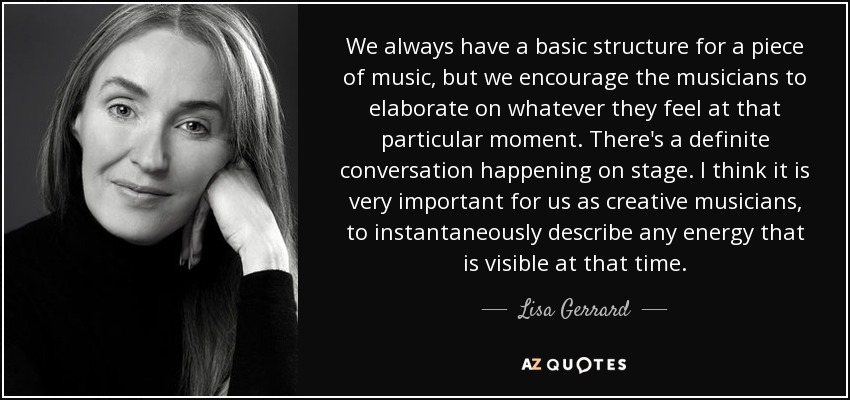 We always have a basic structure for a piece of music, but we encourage the musicians to elaborate on whatever they feel at that particular moment. There's a definite conversation happening on stage. I think it is very important for us as creative musicians, to instantaneously describe any energy that is visible at that time. - Lisa Gerrard