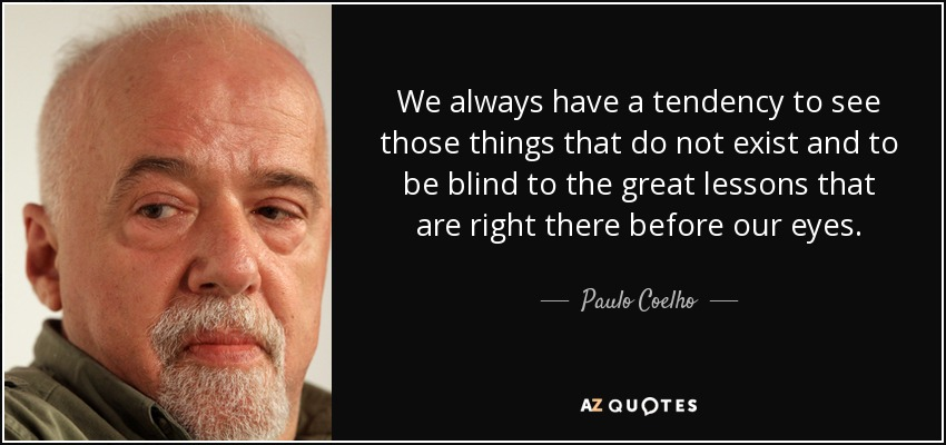 We always have a tendency to see those things that do not exist and to be blind to the great lessons that are right there before our eyes. - Paulo Coelho