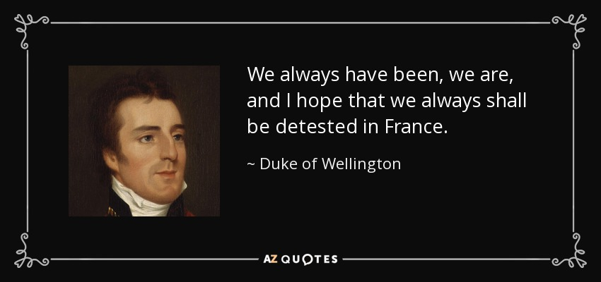 We always have been, we are, and I hope that we always shall be detested in France. - Duke of Wellington
