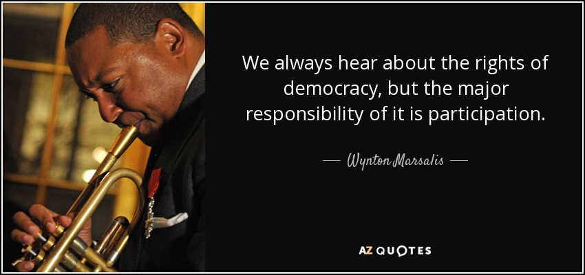 We always hear about the rights of democracy, but the major responsibility of it is participation. - Wynton Marsalis