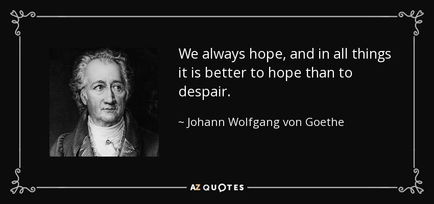 We always hope, and in all things it is better to hope than to despair. - Johann Wolfgang von Goethe