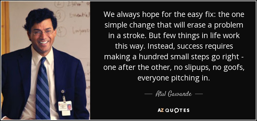 We always hope for the easy fix: the one simple change that will erase a problem in a stroke. But few things in life work this way. Instead, success requires making a hundred small steps go right - one after the other, no slipups, no goofs, everyone pitching in. - Atul Gawande