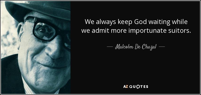We always keep God waiting while we admit more importunate suitors. - Malcolm De Chazal