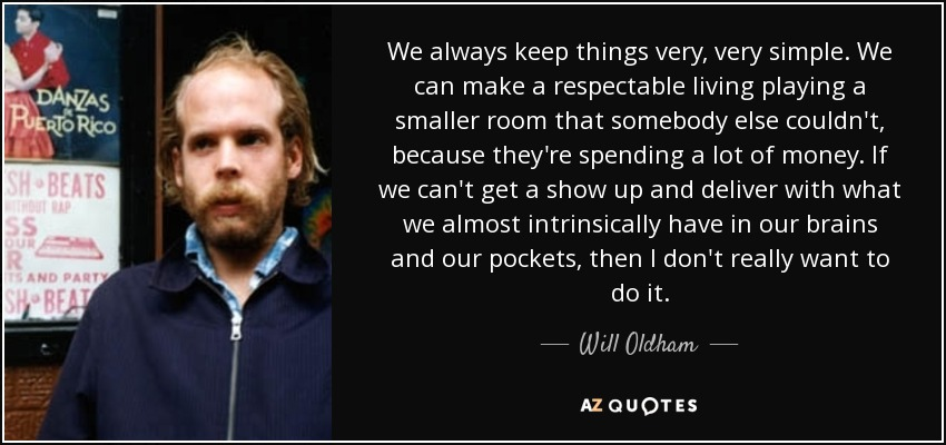 We always keep things very, very simple. We can make a respectable living playing a smaller room that somebody else couldn't, because they're spending a lot of money. If we can't get a show up and deliver with what we almost intrinsically have in our brains and our pockets, then I don't really want to do it. - Will Oldham