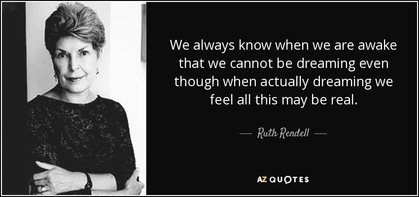 We always know when we are awake that we cannot be dreaming even though when actually dreaming we feel all this may be real. - Ruth Rendell