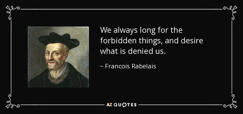 We always long for the forbidden things, and desire what is denied us. - Francois Rabelais