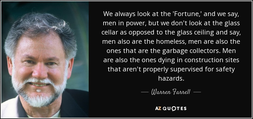 We always look at the 'Fortune ,' and we say, men in power, but we don't look at the glass cellar as opposed to the glass ceiling and say, men also are the homeless, men are also the ones that are the garbage collectors. Men are also the ones dying in construction sites that aren't properly supervised for safety hazards. - Warren Farrell