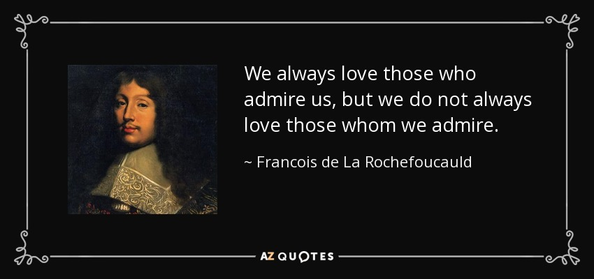We always love those who admire us, but we do not always love those whom we admire. - Francois de La Rochefoucauld