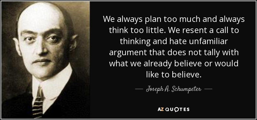 We always plan too much and always think too little. We resent a call to thinking and hate unfamiliar argument that does not tally with what we already believe or would like to believe. - Joseph A. Schumpeter