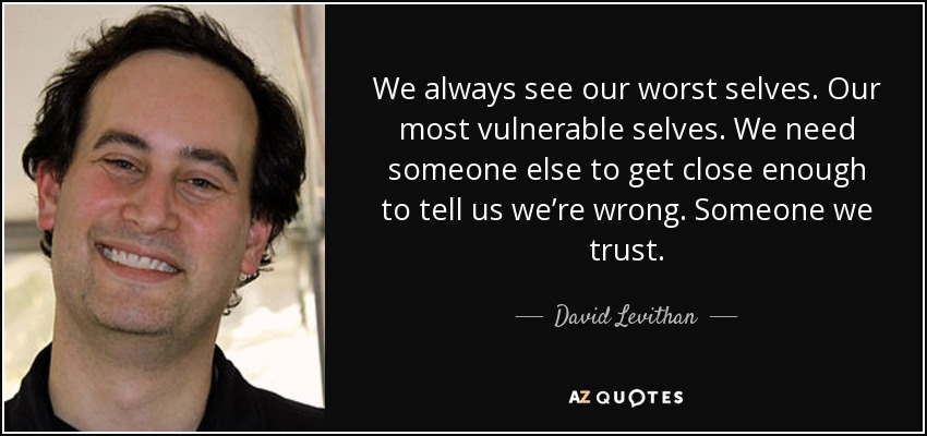 We always see our worst selves. Our most vulnerable selves. We need someone else to get close enough to tell us we're wrong. Someone we trust. - David Levithan