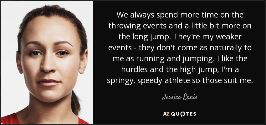 We always spend more time on the throwing events and a little bit more on the long jump. They're my weaker events - they don't come as naturally to me as running and jumping. I like the hurdles and the high-jump, I'm a springy, speedy athlete so those suit me. - Jessica Ennis
