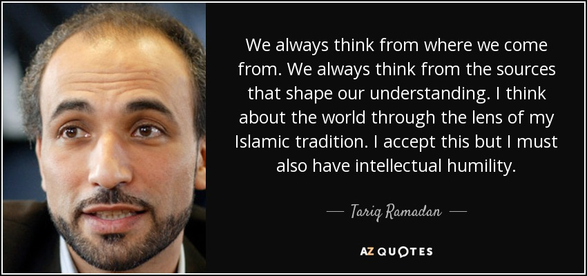 We always think from where we come from. We always think from the sources that shape our understanding. I think about the world through the lens of my Islamic tradition. I accept this but I must also have intellectual humility. - Tariq Ramadan