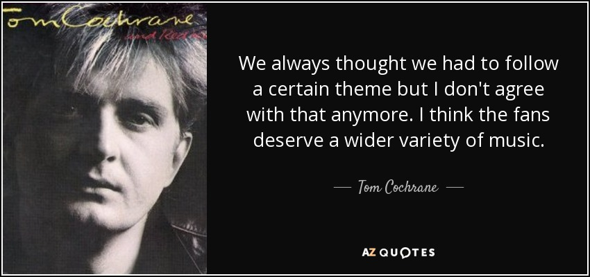 We always thought we had to follow a certain theme but I don't agree with that anymore. I think the fans deserve a wider variety of music. - Tom Cochrane