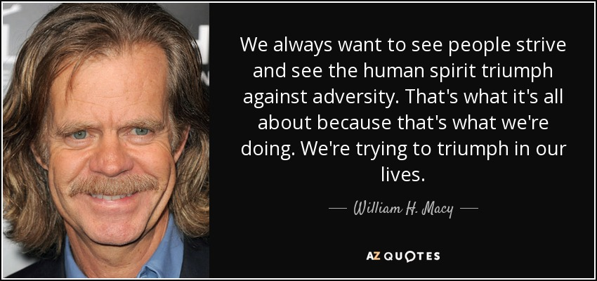 We always want to see people strive and see the human spirit triumph against adversity. That's what it's all about because that's what we're doing. We're trying to triumph in our lives. - William H. Macy