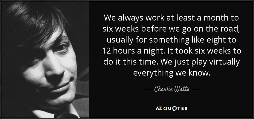 We always work at least a month to six weeks before we go on the road, usually for something like eight to 12 hours a night. It took six weeks to do it this time. We just play virtually everything we know. - Charlie Watts