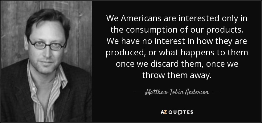 We Americans are interested only in the consumption of our products. We have no interest in how they are produced, or what happens to them once we discard them, once we throw them away. - Matthew Tobin Anderson
