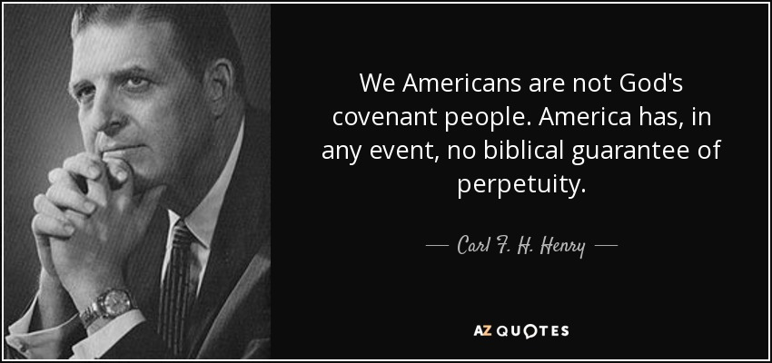 We Americans are not God's covenant people. America has, in any event, no biblical guarantee of perpetuity. - Carl F. H. Henry