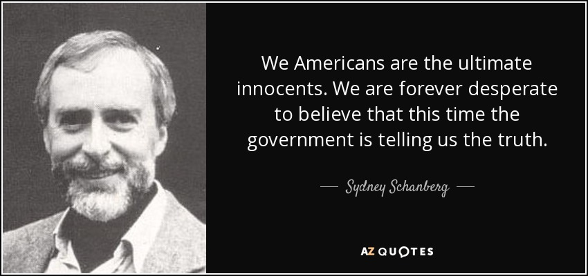 We Americans are the ultimate innocents. We are forever desperate to believe that this time the government is telling us the truth. - Sydney Schanberg