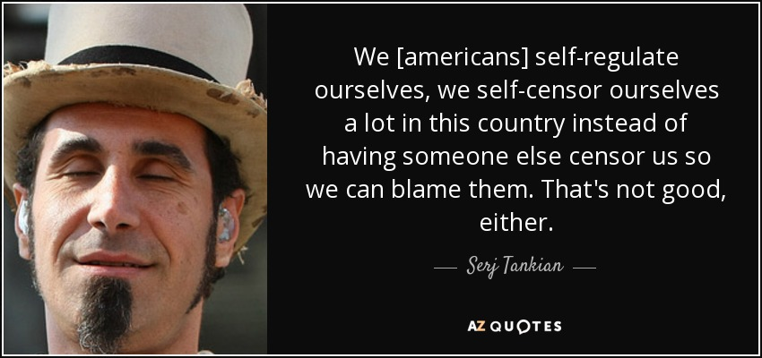 We [americans] self-regulate ourselves, we self-censor ourselves a lot in this country instead of having someone else censor us so we can blame them. That's not good, either. - Serj Tankian