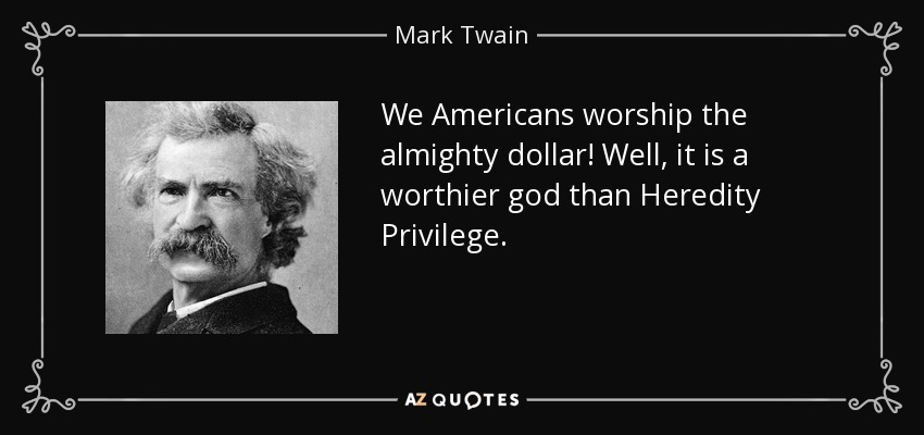 We Americans worship the almighty dollar! Well, it is a worthier god than Heredity Privilege. - Mark Twain