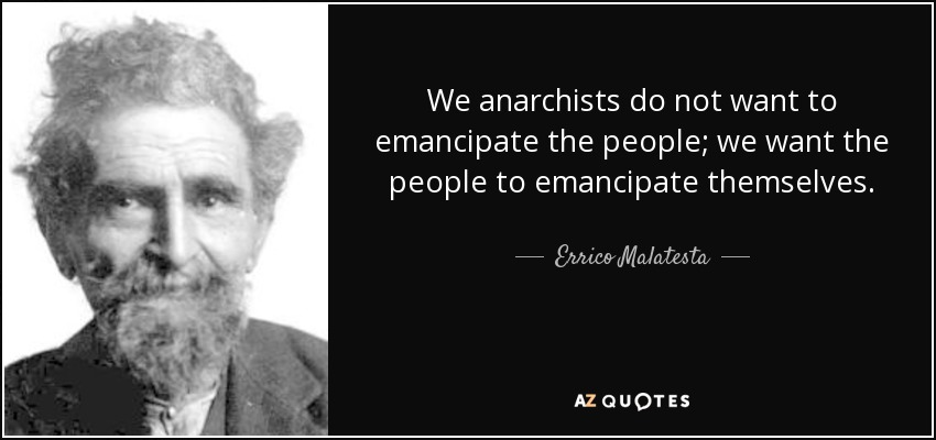 We anarchists do not want to emancipate the people; we want the people to emancipate themselves. - Errico Malatesta
