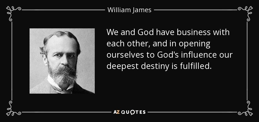 We and God have business with each other, and in opening ourselves to God's influence our deepest destiny is fulfilled. - William James