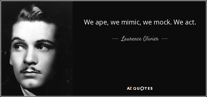 We ape, we mimic, we mock. We act. - Laurence Olivier