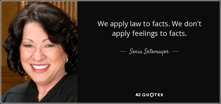 We apply law to facts. We don't apply feelings to facts. - Sonia Sotomayor