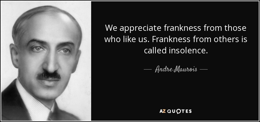 We appreciate frankness from those who like us. Frankness from others is called insolence. - Andre Maurois